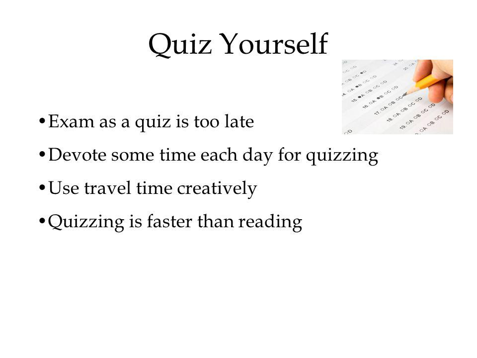 Quiz Yourself Exam as a quiz is too late Devote some time each day for quizzing Use travel time creatively Quizzing is faster than reading