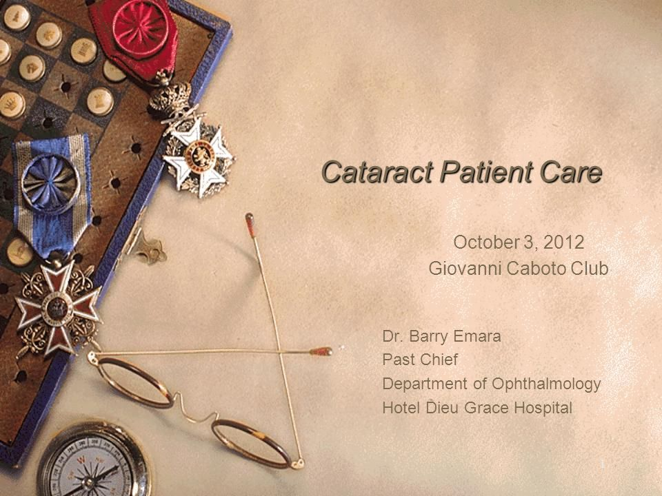 Cataract Patient Care October 3, 2012 Giovanni Caboto Club Dr. Barry Emara Past Chief Department of Ophthalmology Hotel Dieu Grace Hospital 1
