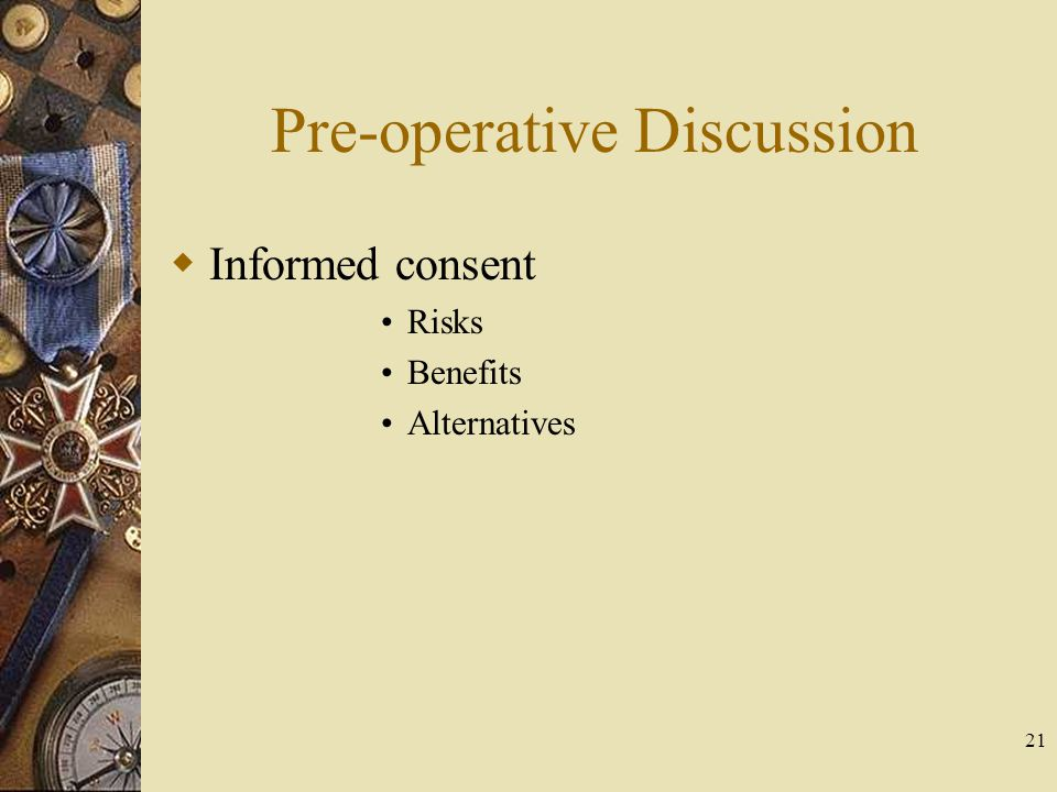 Pre-operative Discussion Informed consent Risks Benefits Alternatives 21