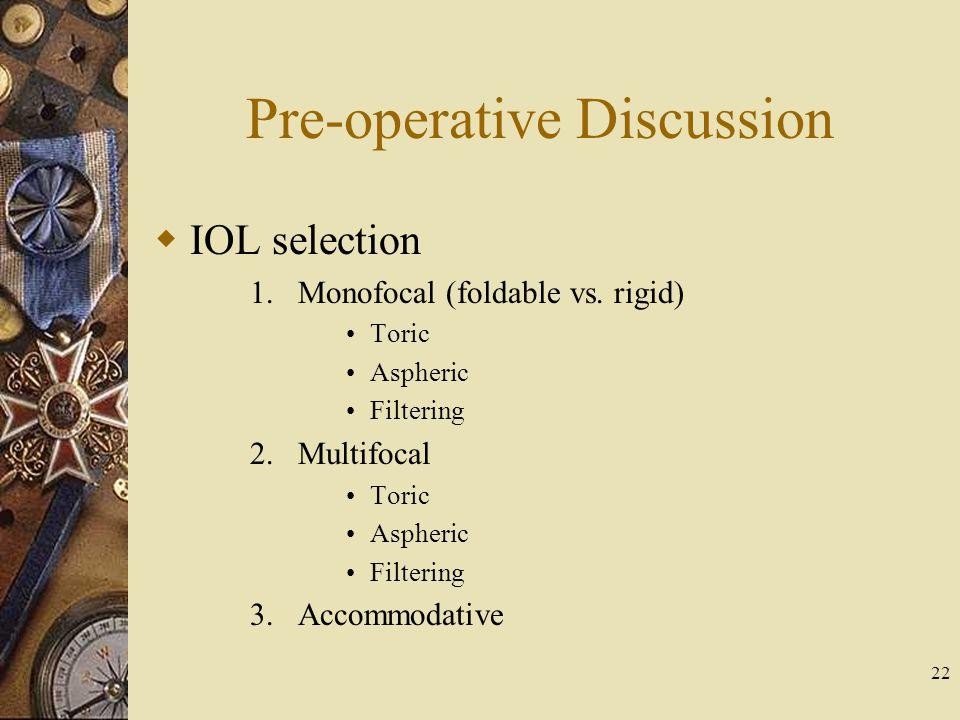 Pre-operative Discussion IOL selection 1.Monofocal (foldable vs. rigid) Toric Aspheric Filtering 2.Multifocal Toric Aspheric Filtering 3.Accommodative