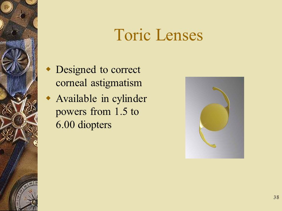 Toric Lenses Designed to correct corneal astigmatism Available in cylinder powers from 1.5 to 6.00 diopters 38