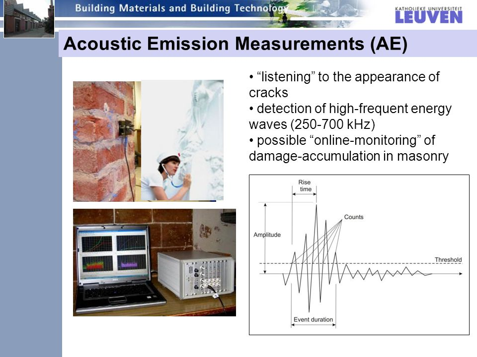Acoustic Emission Measurements (AE) listening to the appearance of cracks detection of high-frequent energy waves (250-700 kHz) possible online-monitoring of damage-accumulation in masonry