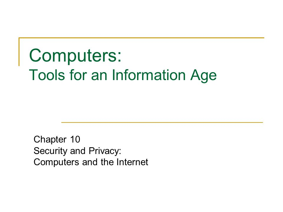 Computers: Tools for an Information Age Chapter 10 Security and Privacy: Computers and the Internet