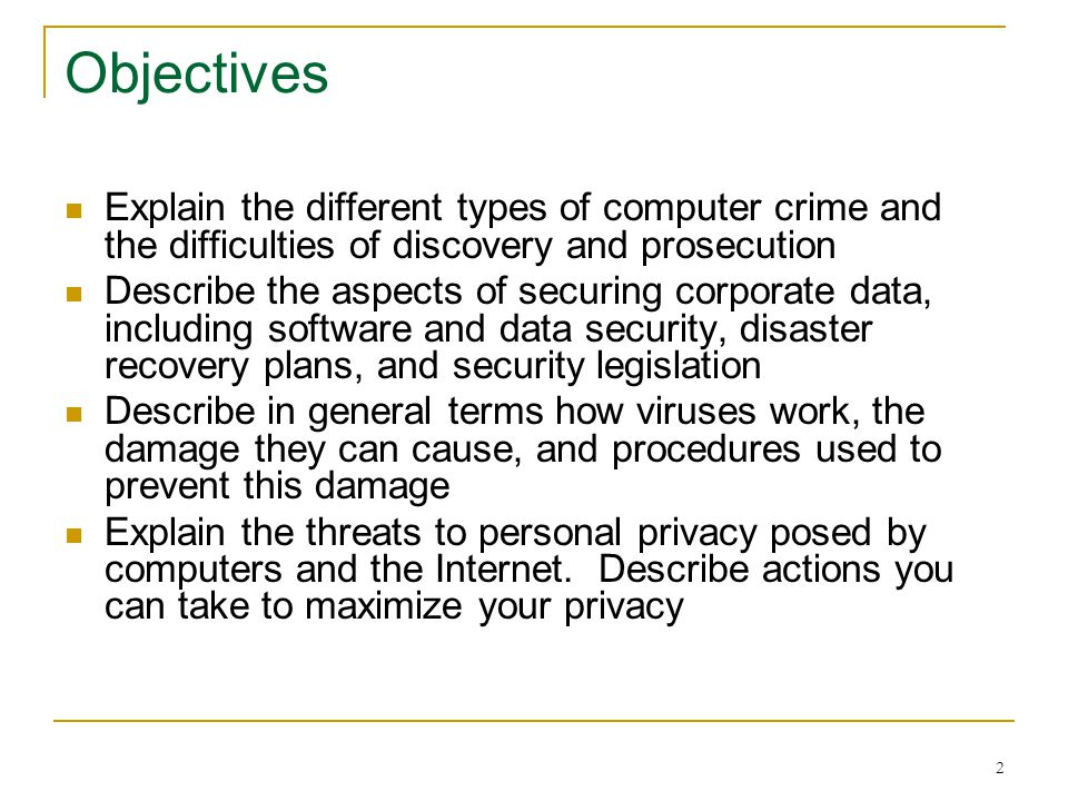 2 Objectives Explain the different types of computer crime and the difficulties of discovery and prosecution Describe the aspects of securing corporate data, including software and data security, disaster recovery plans, and security legislation Describe in general terms how viruses work, the damage they can cause, and procedures used to prevent this damage Explain the threats to personal privacy posed by computers and the Internet.