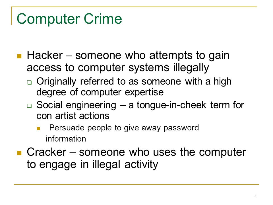 4 Computer Crime Hacker – someone who attempts to gain access to computer systems illegally Originally referred to as someone with a high degree of computer expertise Social engineering – a tongue-in-cheek term for con artist actions Persuade people to give away password information Cracker – someone who uses the computer to engage in illegal activity