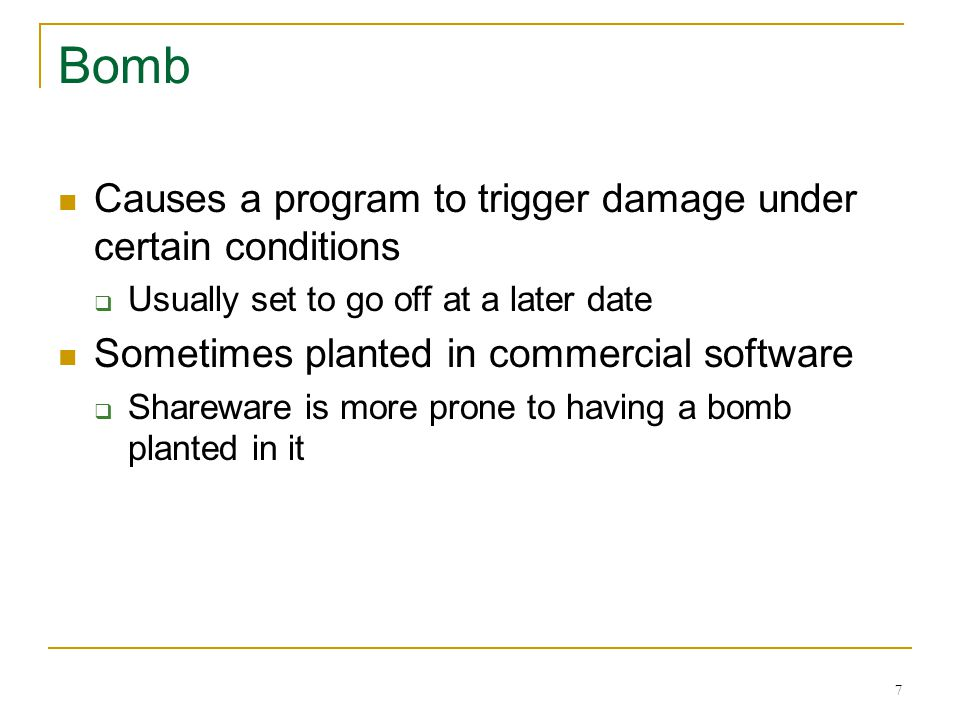 7 Bomb Causes a program to trigger damage under certain conditions Usually set to go off at a later date Sometimes planted in commercial software Shareware is more prone to having a bomb planted in it