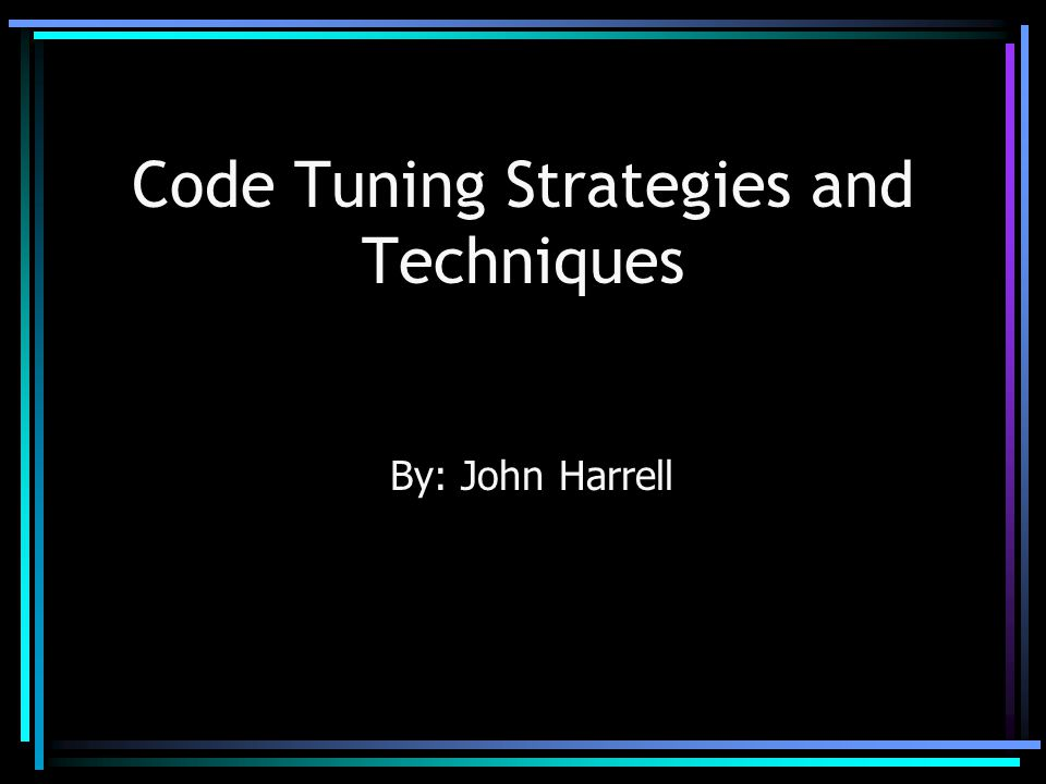 Code Tuning Strategies and Techniques By: John Harrell