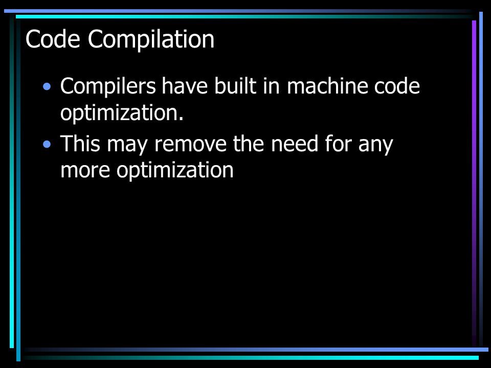 Code Compilation Compilers have built in machine code optimization. This may remove the need for any more optimization