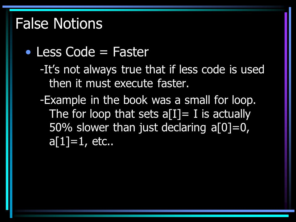 False Notions Less Code = Faster -Its not always true that if less code is used then it must execute faster. -Example in the book was a small for loop