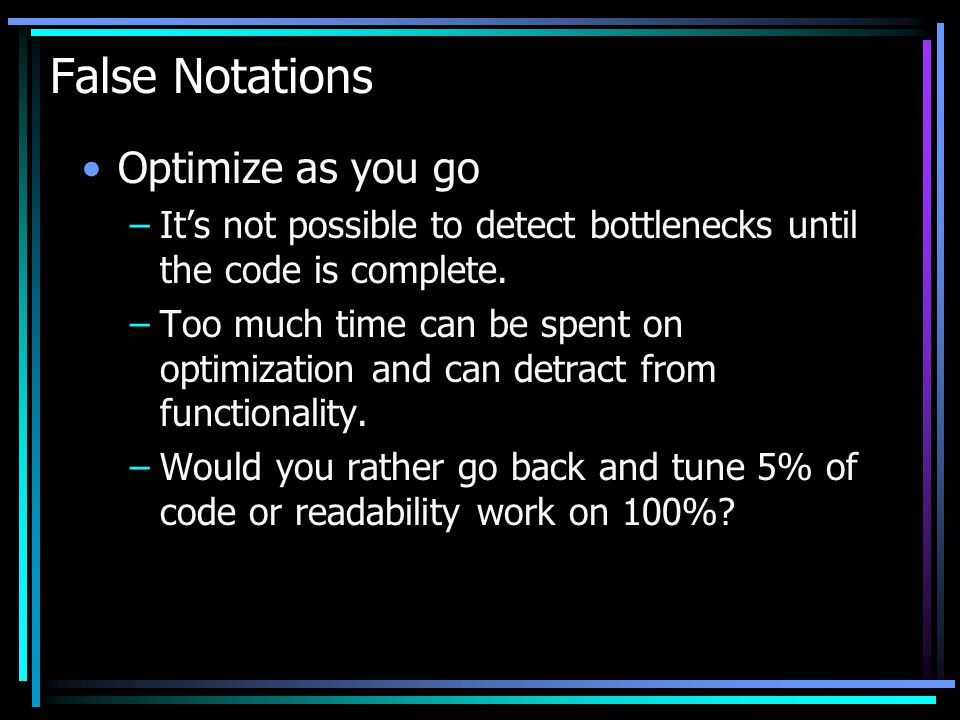 False Notations Optimize as you go –Its not possible to detect bottlenecks until the code is complete. –Too much time can be spent on optimization and
