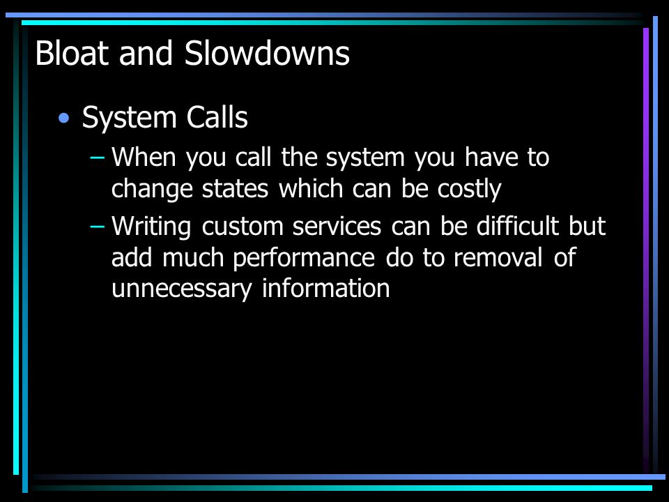 Bloat and Slowdowns System Calls –When you call the system you have to change states which can be costly –Writing custom services can be difficult but