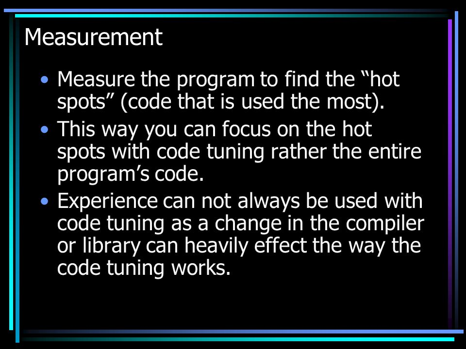 Measurement Measure the program to find the hot spots (code that is used the most). This way you can focus on the hot spots with code tuning rather th