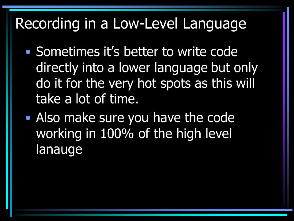 Recording in a Low-Level Language Sometimes its better to write code directly into a lower language but only do it for the very hot spots as this will