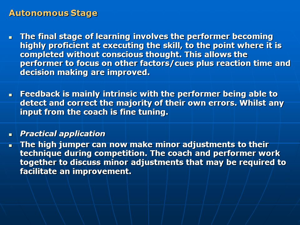 Autonomous Stage The final stage of learning involves the performer becoming highly proficient at executing the skill, to the point where it is completed without conscious thought.