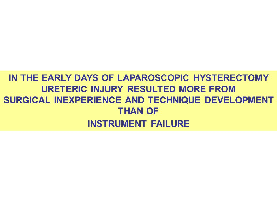 IN THE EARLY DAYS OF LAPAROSCOPIC HYSTERECTOMY URETERIC INJURY RESULTED MORE FROM SURGICAL INEXPERIENCE AND TECHNIQUE DEVELOPMENT THAN OF INSTRUMENT F