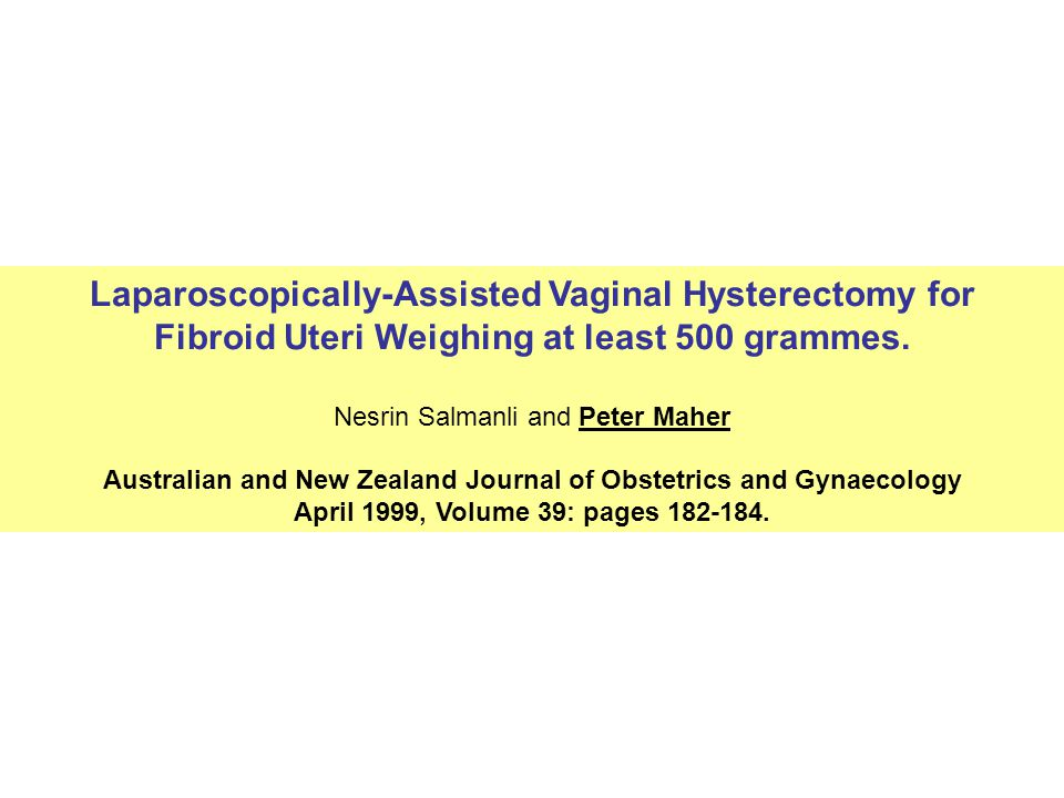 Laparoscopically-Assisted Vaginal Hysterectomy for Fibroid Uteri Weighing at least 500 grammes. Nesrin Salmanli and Peter Maher Australian and New Zea