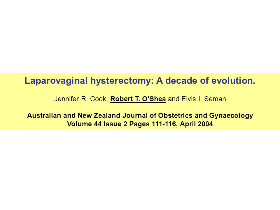 Laparovaginal hysterectomy: A decade of evolution. Jennifer R. Cook, Robert T. O'Shea and Elvis I. Seman Australian and New Zealand Journal of Obstetr