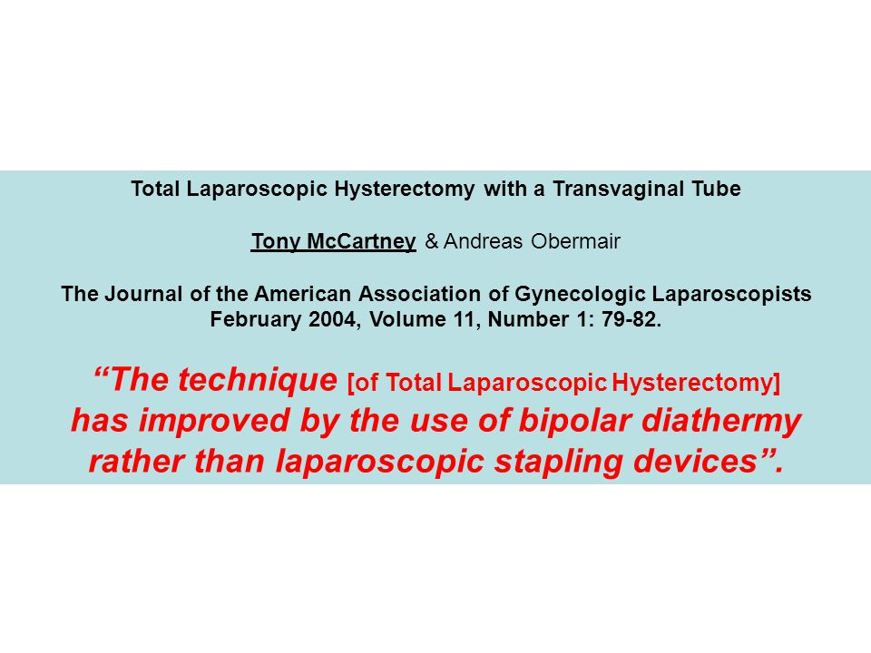 Total Laparoscopic Hysterectomy with a Transvaginal Tube Tony McCartney & Andreas Obermair The Journal of the American Association of Gynecologic Laparoscopists February 2004, Volume 11, Number 1: 79-82.
