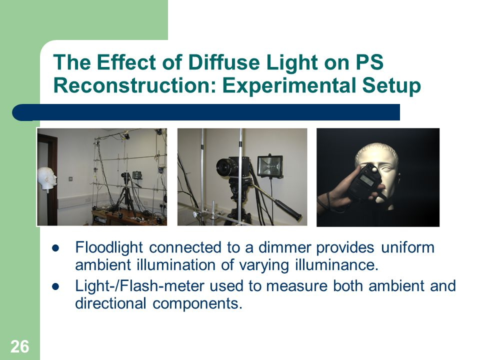 26 The Effect of Diffuse Light on PS Reconstruction: Experimental Setup Floodlight connected to a dimmer provides uniform ambient illumination of vary