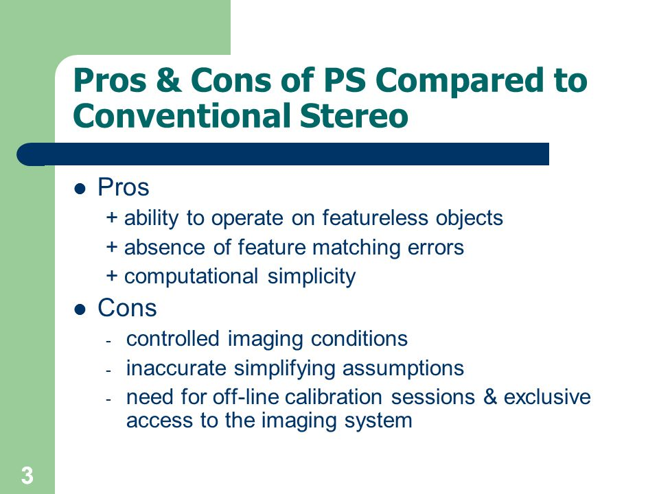 33 Pros & Cons of PS Compared to Conventional Stereo Pros + ability to operate on featureless objects + absence of feature matching errors + computational simplicity Cons - controlled imaging conditions - inaccurate simplifying assumptions - need for off-line calibration sessions & exclusive access to the imaging system