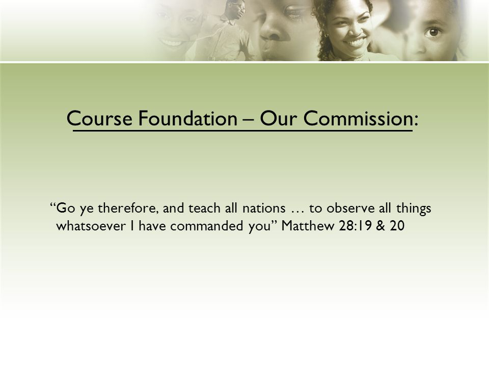 Course Foundation – Our Commission: Go ye therefore, and teach all nations … to observe all things whatsoever I have commanded you Matthew 28:19 & 20