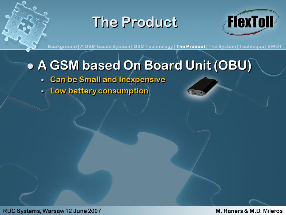 The Product A GSM based On Board Unit (OBU) Can be Small and Inexpensive Low battery consumption A GSM based On Board Unit (OBU) Can be Small and Inexpensive Low battery consumption RUC Systems, Warsaw 12 June 2007 M.