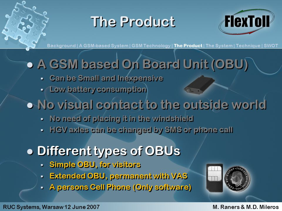 The Product A GSM based On Board Unit (OBU) Can be Small and Inexpensive Low battery consumption No visual contact to the outside world No need of placing it in the windshield HGV axles can be changed by SMS or phone call Different types of OBUs Simple OBU, for visitors Extended OBU, permanent with VAS A persons Cell Phone (Only software) A GSM based On Board Unit (OBU) Can be Small and Inexpensive Low battery consumption No visual contact to the outside world No need of placing it in the windshield HGV axles can be changed by SMS or phone call Different types of OBUs Simple OBU, for visitors Extended OBU, permanent with VAS A persons Cell Phone (Only software) RUC Systems, Warsaw 12 June 2007 M.