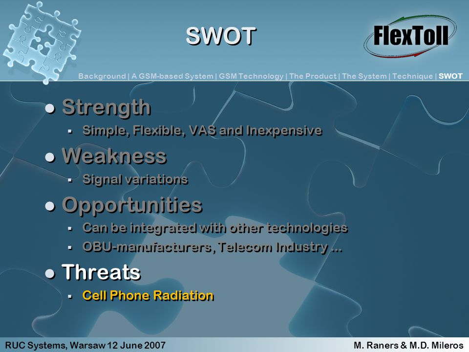 SWOT Strength Simple, Flexible, VAS and Inexpensive Weakness Signal variations Opportunities Can be integrated with other technologies OBU-manufacturers, Telecom Industry...