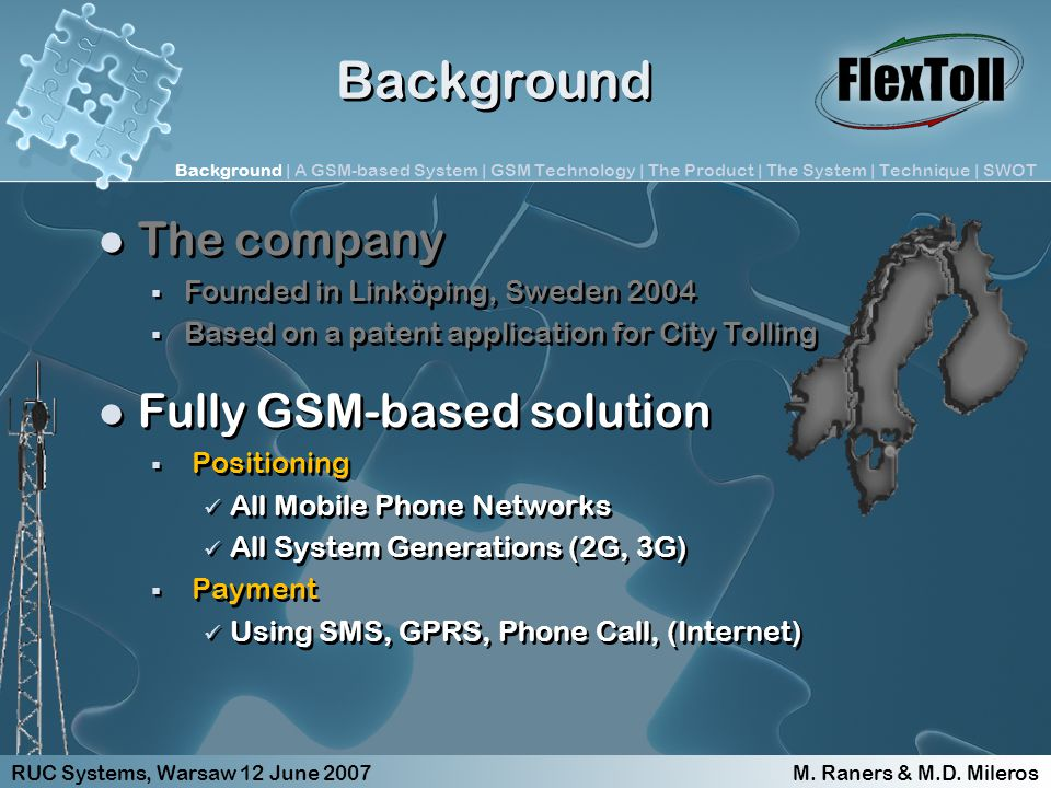 Background The company Founded in Linköping, Sweden 2004 Based on a patent application for City Tolling Fully GSM-based solution Positioning All Mobile Phone Networks All System Generations (2G, 3G) Payment Using SMS, GPRS, Phone Call, (Internet) The company Founded in Linköping, Sweden 2004 Based on a patent application for City Tolling Fully GSM-based solution Positioning All Mobile Phone Networks All System Generations (2G, 3G) Payment Using SMS, GPRS, Phone Call, (Internet) RUC Systems, Warsaw 12 June 2007 M.