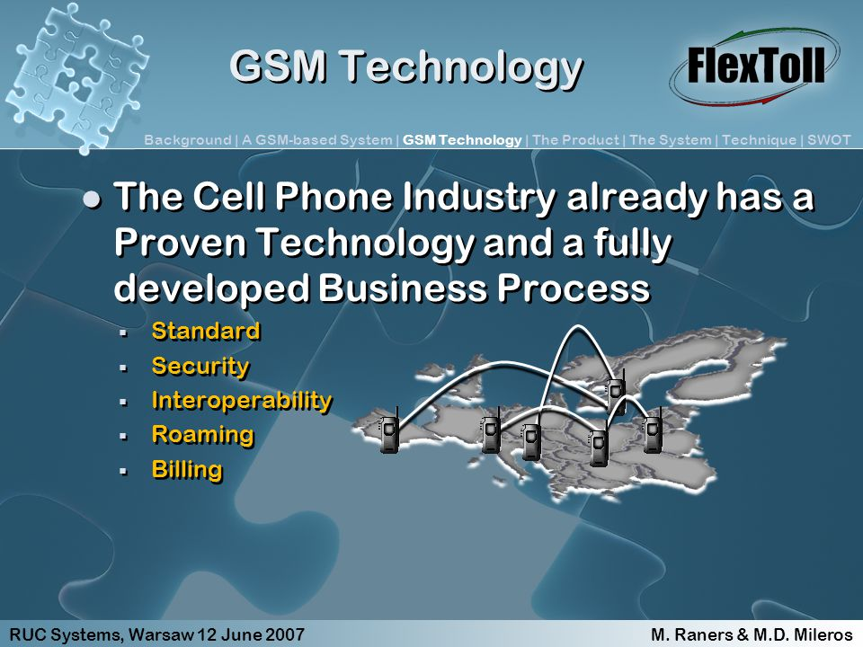 GSM Technology The Cell Phone Industry already has a Proven Technology and a fully developed Business Process Standard Security Interoperability Roaming Billing The Cell Phone Industry already has a Proven Technology and a fully developed Business Process Standard Security Interoperability Roaming Billing RUC Systems, Warsaw 12 June 2007 M.