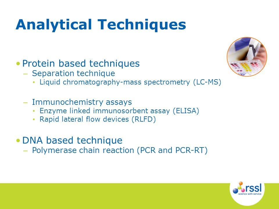 Protein based techniques – Separation technique Liquid chromatography-mass spectrometry (LC-MS) – Immunochemistry assays Enzyme linked immunosorbent assay (ELISA) Rapid lateral flow devices (RLFD) DNA based technique – Polymerase chain reaction (PCR and PCR-RT) Analytical Techniques