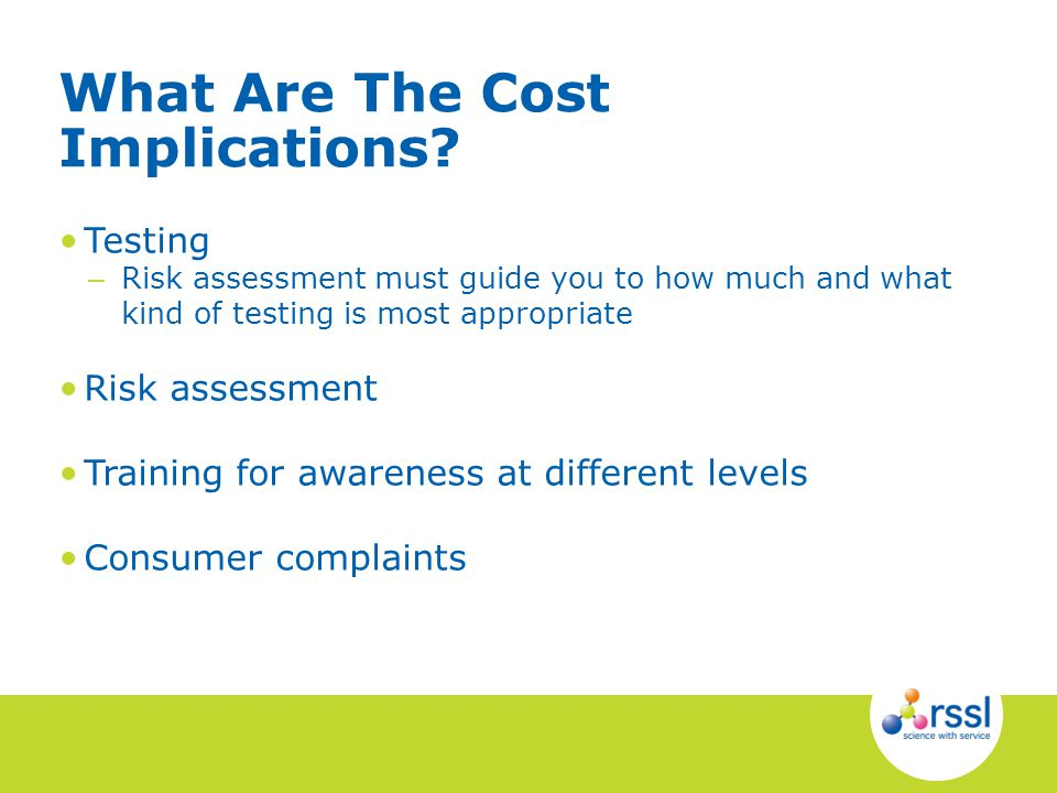 What Are The Cost Implications? Testing – Risk assessment must guide you to how much and what kind of testing is most appropriate Risk assessment Trai