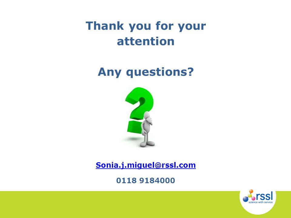 Thank you for your attention Any questions? Sonia.j.miguel@rssl.com 0118 9184000 Sonia.j.miguel@rssl.com