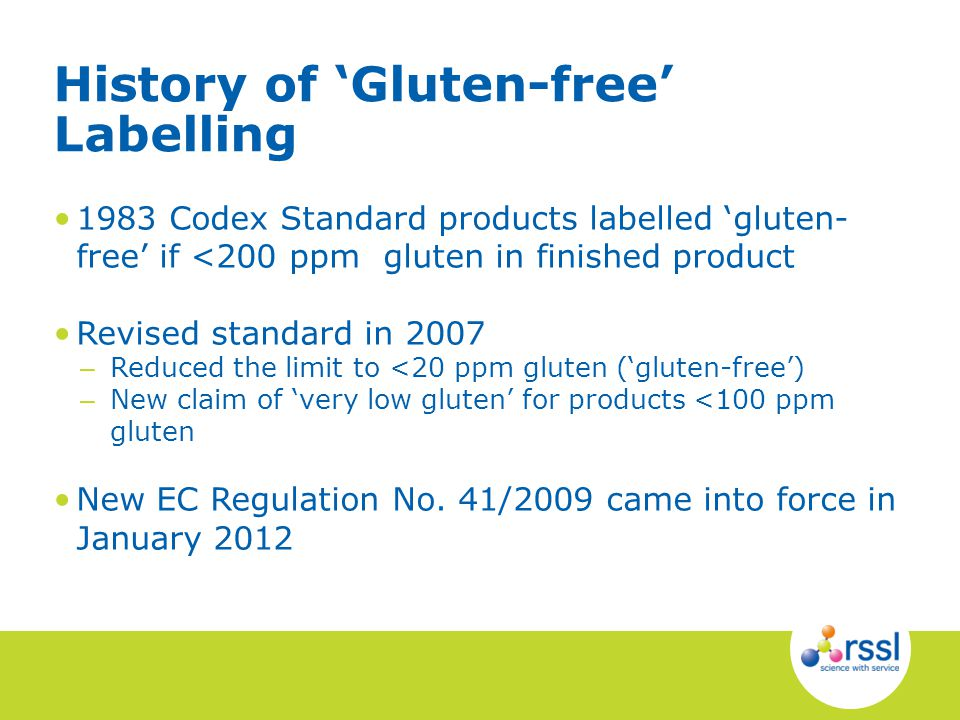 1983 Codex Standard products labelled gluten- free if <200 ppm gluten in finished product Revised standard in 2007 – Reduced the limit to <20 ppm gluten (gluten-free) – New claim of very low gluten for products <100 ppm gluten New EC Regulation No.