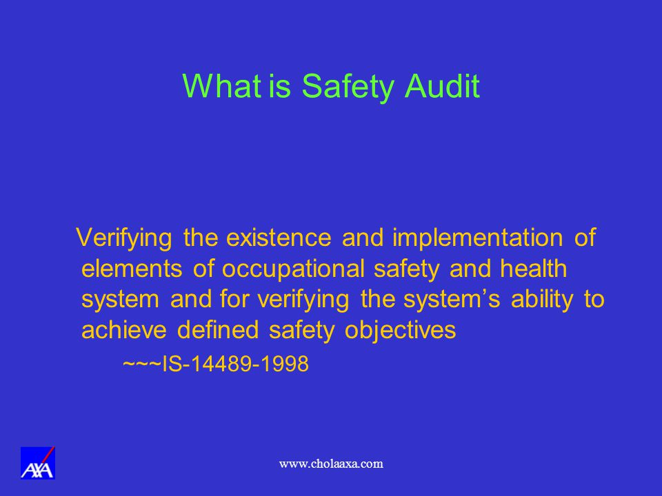 www.cholaaxa.com What is Safety Audit Verifying the existence and implementation of elements of occupational safety and health system and for verifying the systems ability to achieve defined safety objectives ~~~IS-14489-1998