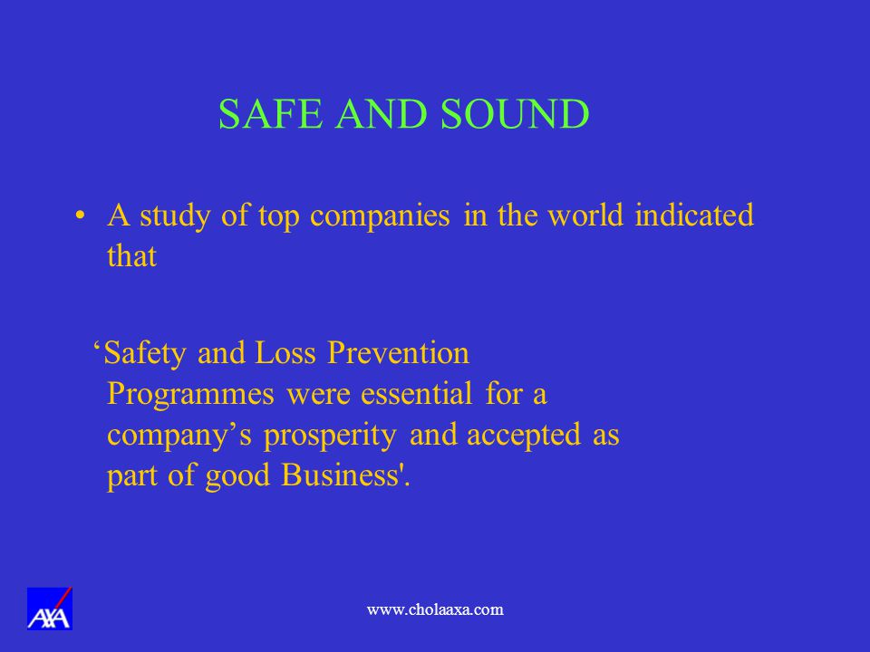 www.cholaaxa.com SAFE AND SOUND A study of top companies in the world indicated that Safety and Loss Prevention Programmes were essential for a companys prosperity and accepted as part of good Business .
