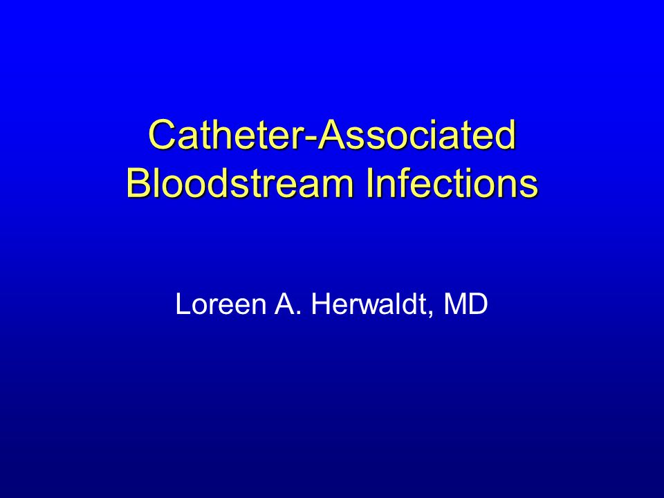 Catheter-Associated Bloodstream Infections Loreen A. Herwaldt, MD