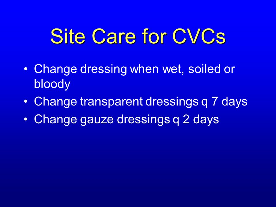 Site Care for CVCs Change dressing when wet, soiled or bloody Change transparent dressings q 7 days Change gauze dressings q 2 days