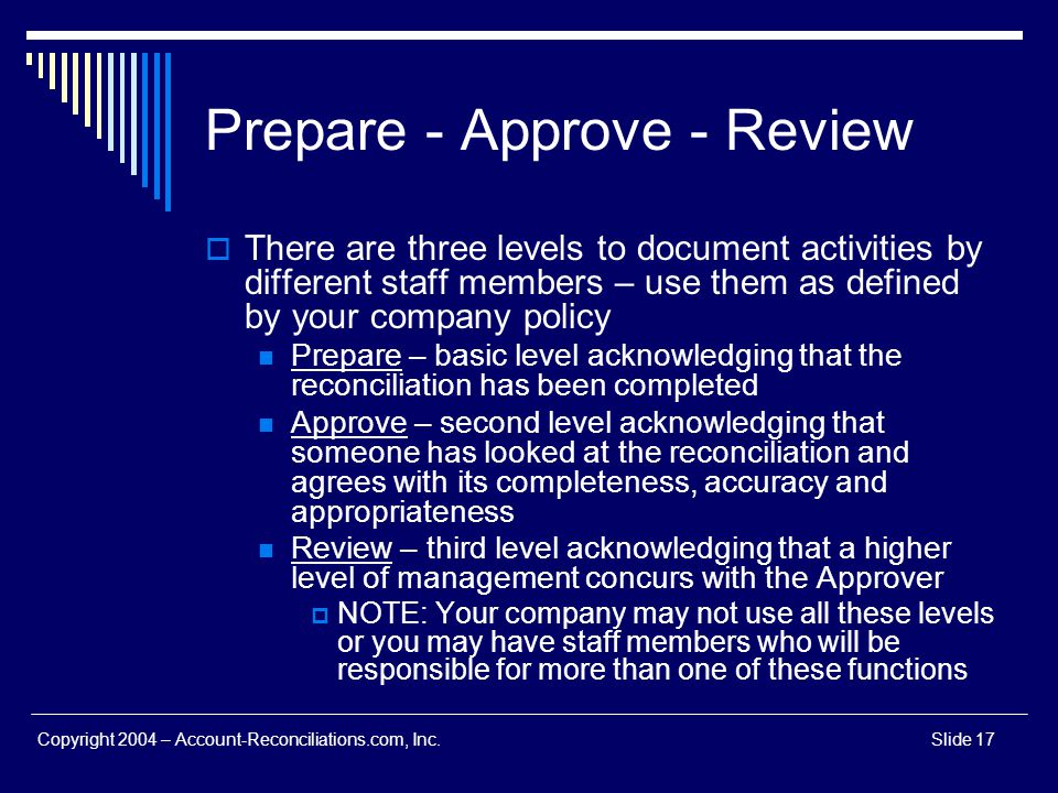 Copyright 2004 – Account-Reconciliations.com, Inc.Slide 17 Prepare - Approve - Review There are three levels to document activities by different staff