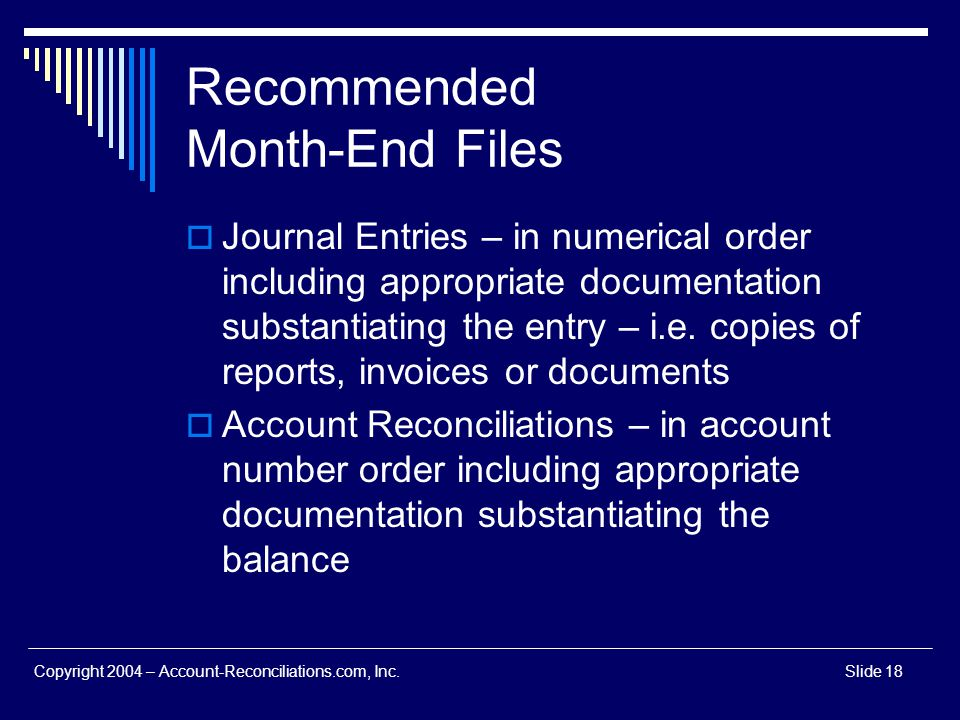 Copyright 2004 – Account-Reconciliations.com, Inc.Slide 18 Recommended Month-End Files Journal Entries – in numerical order including appropriate docu
