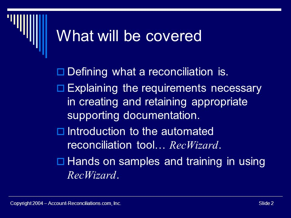 Copyright 2004 – Account-Reconciliations.com, Inc.Slide 2 What will be covered Defining what a reconciliation is. Explaining the requirements necessar