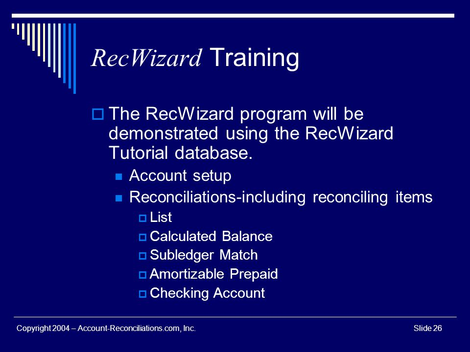 Copyright 2004 – Account-Reconciliations.com, Inc.Slide 26 RecWizard Training The RecWizard program will be demonstrated using the RecWizard Tutorial