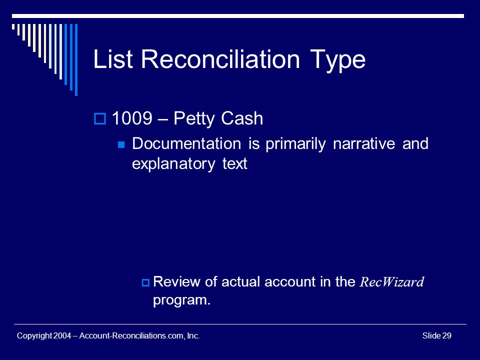 Copyright 2004 – Account-Reconciliations.com, Inc.Slide 29 List Reconciliation Type 1009 – Petty Cash Documentation is primarily narrative and explana