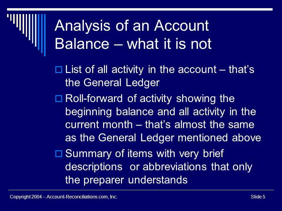 Copyright 2004 – Account-Reconciliations.com, Inc.Slide 5 Analysis of an Account Balance – what it is not List of all activity in the account – thats
