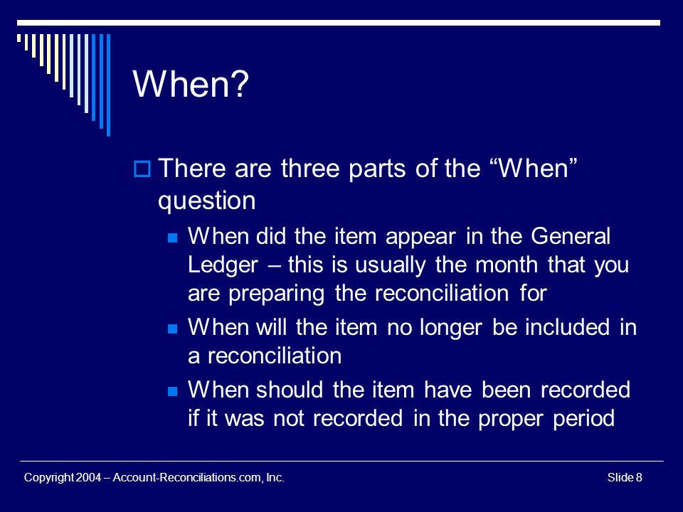 Copyright 2004 – Account-Reconciliations.com, Inc.Slide 8 When? There are three parts of the When question When did the item appear in the General Led