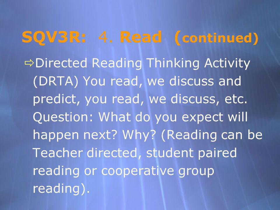 SQV3R: 4. Read ( continued) Directed Reading Thinking Activity (DRTA) You read, we discuss and predict, you read, we discuss, etc. Question: What do y