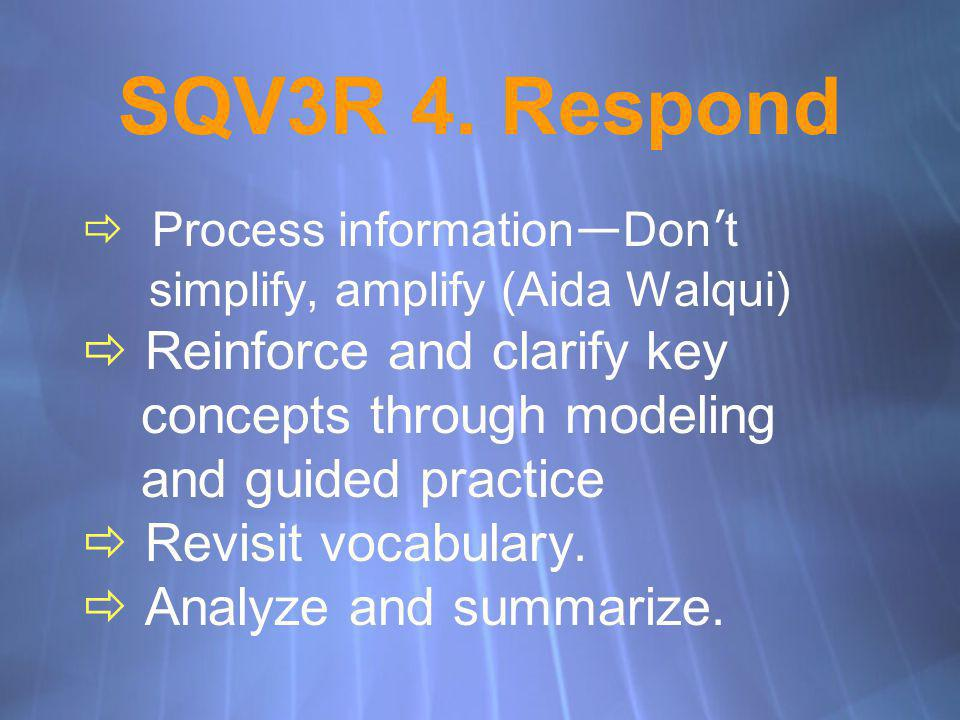 SQV3R 4. Respond Process information Don t simplify, amplify (Aida Walqui) Reinforce and clarify key concepts through modeling and guided practice Rev