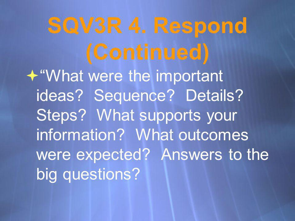 SQV3R 4. Respond (Continued) What were the important ideas? Sequence? Details? Steps? What supports your information? What outcomes were expected? Ans