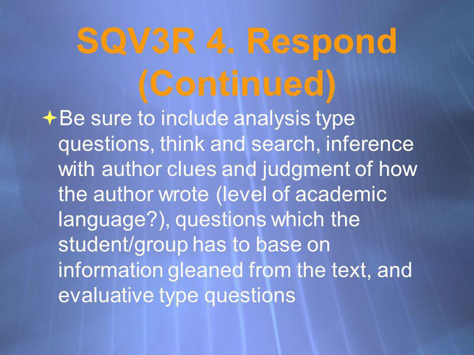 SQV3R 4. Respond (Continued) Be sure to include analysis type questions, think and search, inference with author clues and judgment of how the author