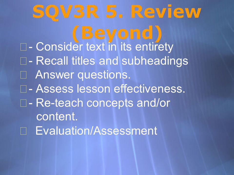 SQV3R 5. Review (Beyond) - Consider text in its entirety - Recall titles and subheadings Answer questions. - Assess lesson effectiveness. - Re-teach c